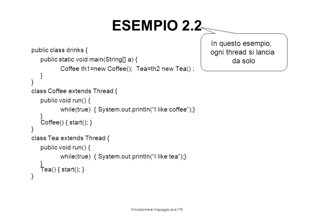 Introduzione al linguaggio Java 179 ESEMPIO 2.2 public class drinks { public static void main(String[] a) { Coffee th1=new Coffee(); Tea=th2 new Tea()