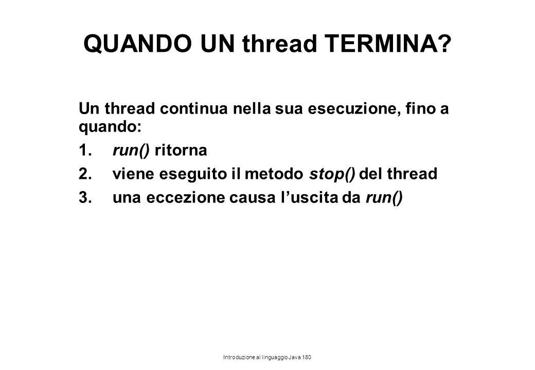 Introduzione al linguaggio Java 180 QUANDO UN thread TERMINA? Un thread continua nella sua esecuzione, fino a quando: 1.run() ritorna 2.viene eseguito
