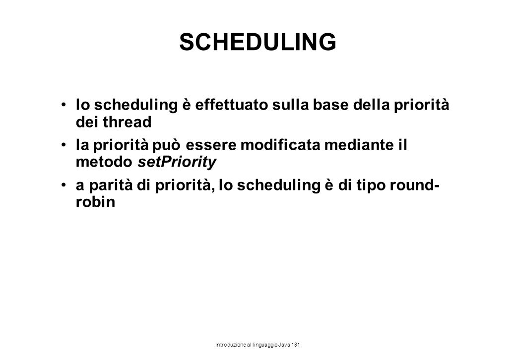 Introduzione al linguaggio Java 181 SCHEDULING lo scheduling è effettuato sulla base della priorità dei thread la priorità può essere modificata media