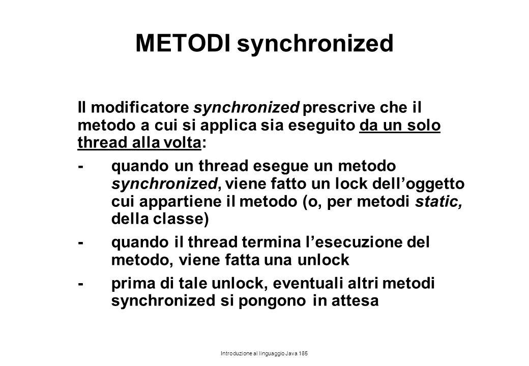 Introduzione al linguaggio Java 185 METODI synchronized Il modificatore synchronized prescrive che il metodo a cui si applica sia eseguito da un solo