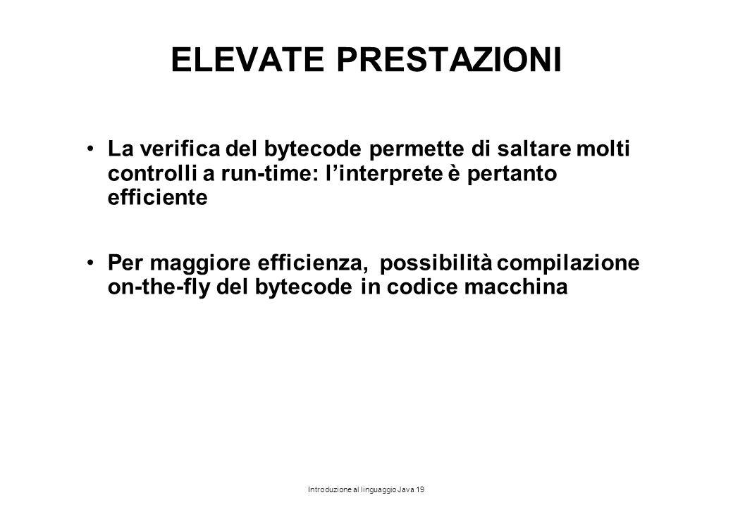 Introduzione al linguaggio Java 19 ELEVATE PRESTAZIONI La verifica del bytecode permette di saltare molti controlli a run-time: l'interprete è pertant