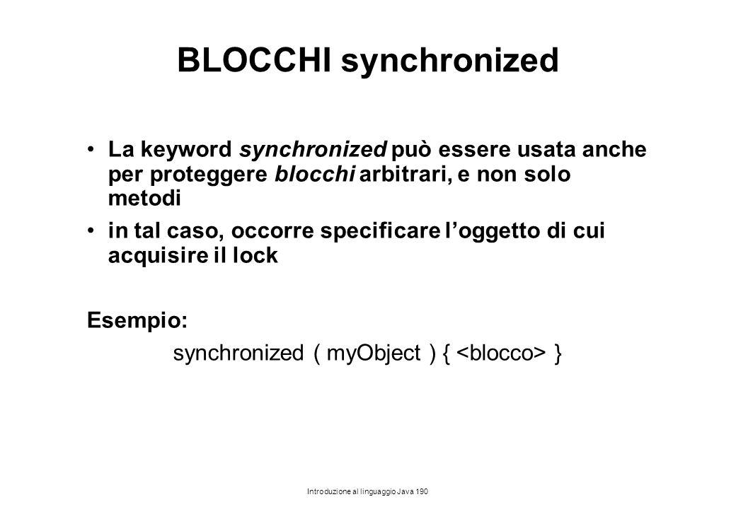 Introduzione al linguaggio Java 190 BLOCCHI synchronized La keyword synchronized può essere usata anche per proteggere blocchi arbitrari, e non solo m