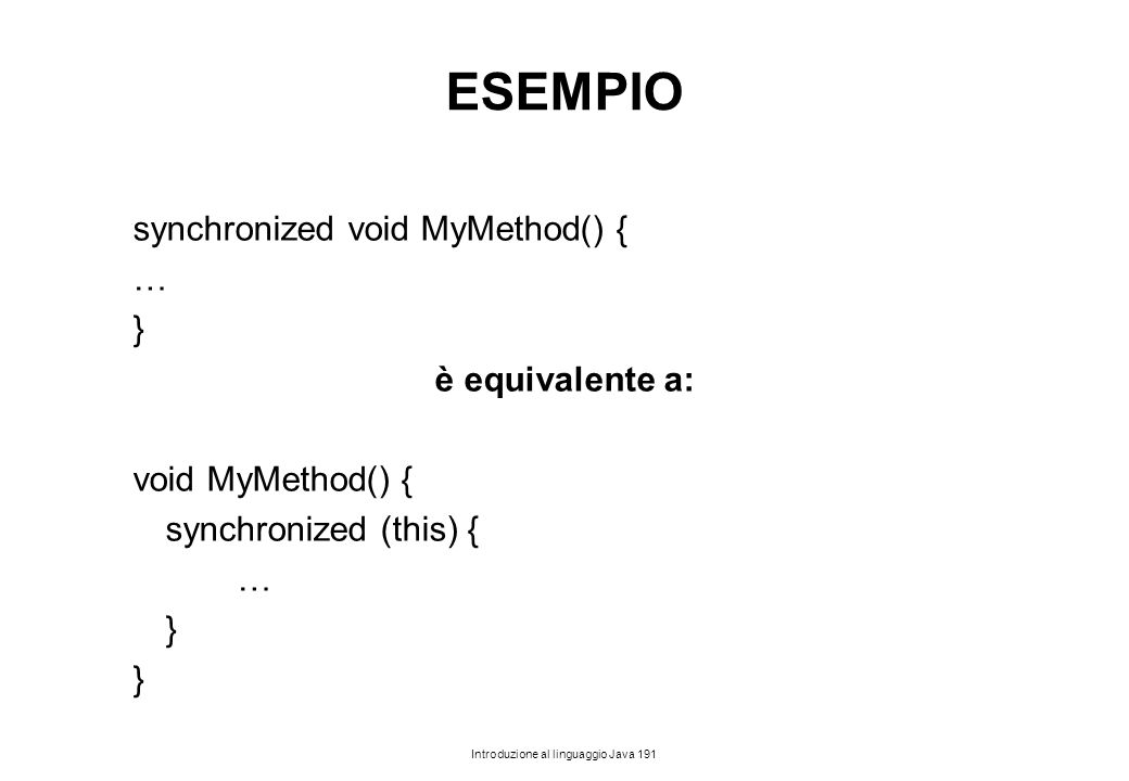Introduzione al linguaggio Java 191 ESEMPIO synchronized void MyMethod() { … } è equivalente a: void MyMethod() { synchronized (this) { … }