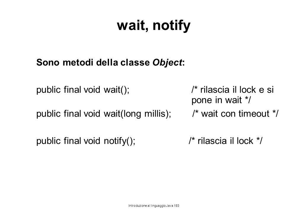 Introduzione al linguaggio Java 193 wait, notify Sono metodi della classe Object: public final void wait(); /* rilascia il lock e si pone in wait */ p