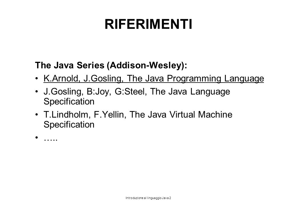 Introduzione al linguaggio Java 2 RIFERIMENTI The Java Series (Addison-Wesley): K.Arnold, J.Gosling, The Java Programming Language J.Gosling, B:Joy, G