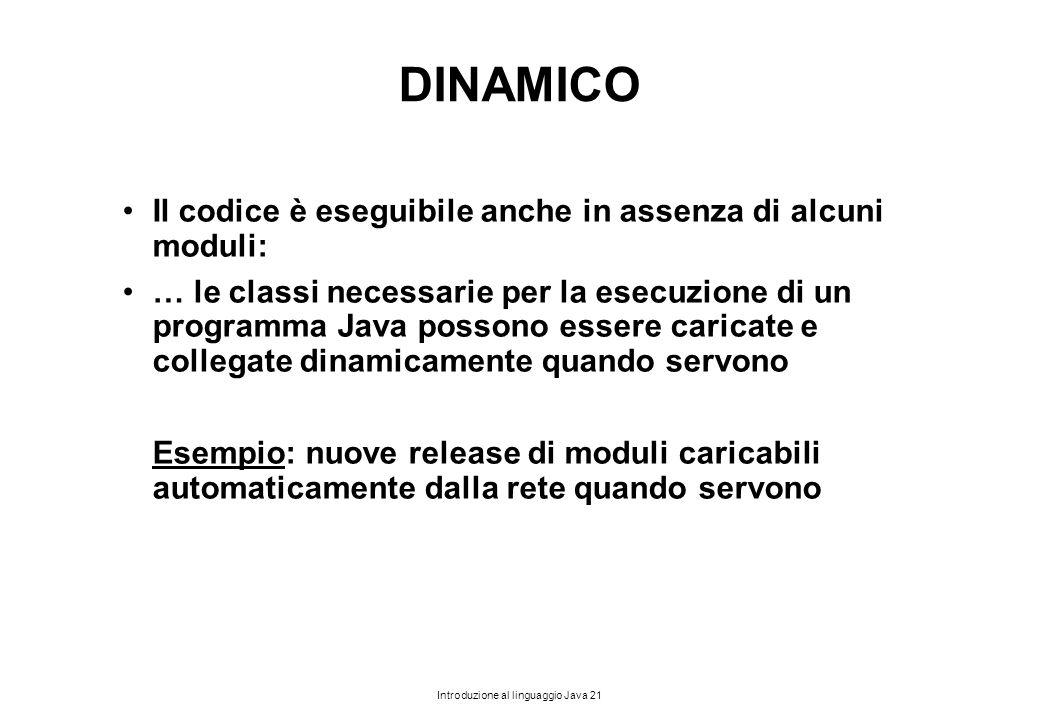Introduzione al linguaggio Java 21 DINAMICO Il codice è eseguibile anche in assenza di alcuni moduli: … le classi necessarie per la esecuzione di un p