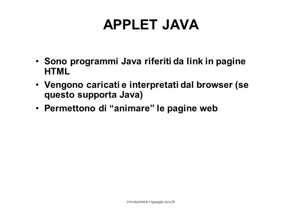 Introduzione al linguaggio Java 28 APPLET JAVA Sono programmi Java riferiti da link in pagine HTML Vengono caricati e interpretati dal browser (se que