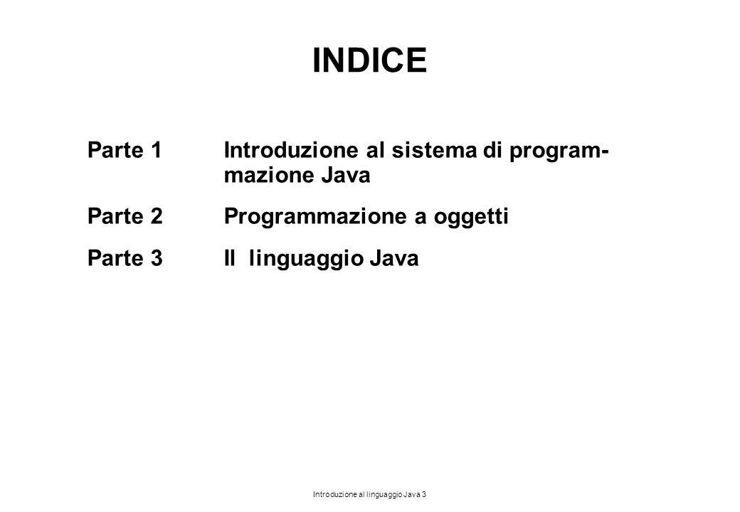 Introduzione al linguaggio Java 3 INDICE Parte 1Introduzione al sistema di program- mazione Java Parte 2Programmazione a oggetti Parte 3Il linguaggio