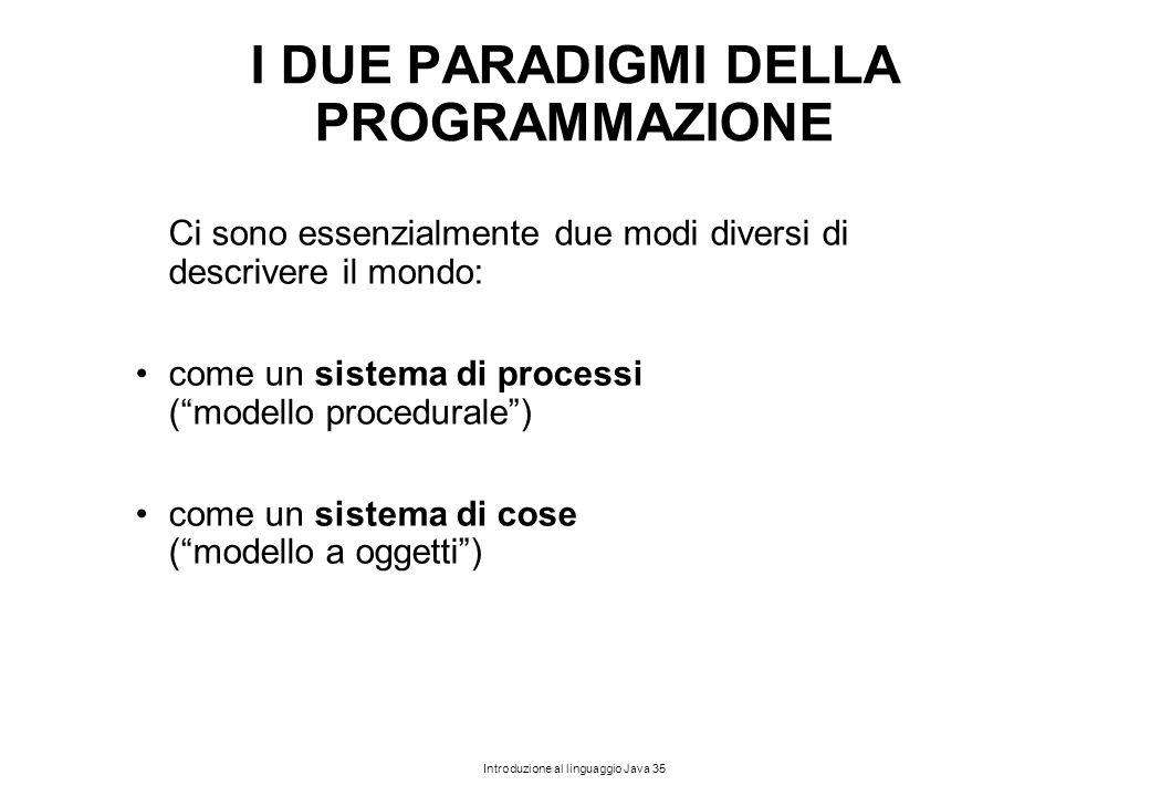 Introduzione al linguaggio Java 35 I DUE PARADIGMI DELLA PROGRAMMAZIONE Ci sono essenzialmente due modi diversi di descrivere il mondo: come un sistem