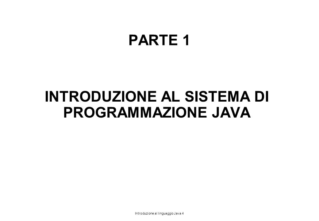 Introduzione al linguaggio Java 4 PARTE 1 INTRODUZIONE AL SISTEMA DI PROGRAMMAZIONE JAVA