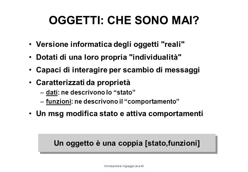 Introduzione al linguaggio Java 46 OGGETTI: CHE SONO MAI? Versione informatica degli oggetti