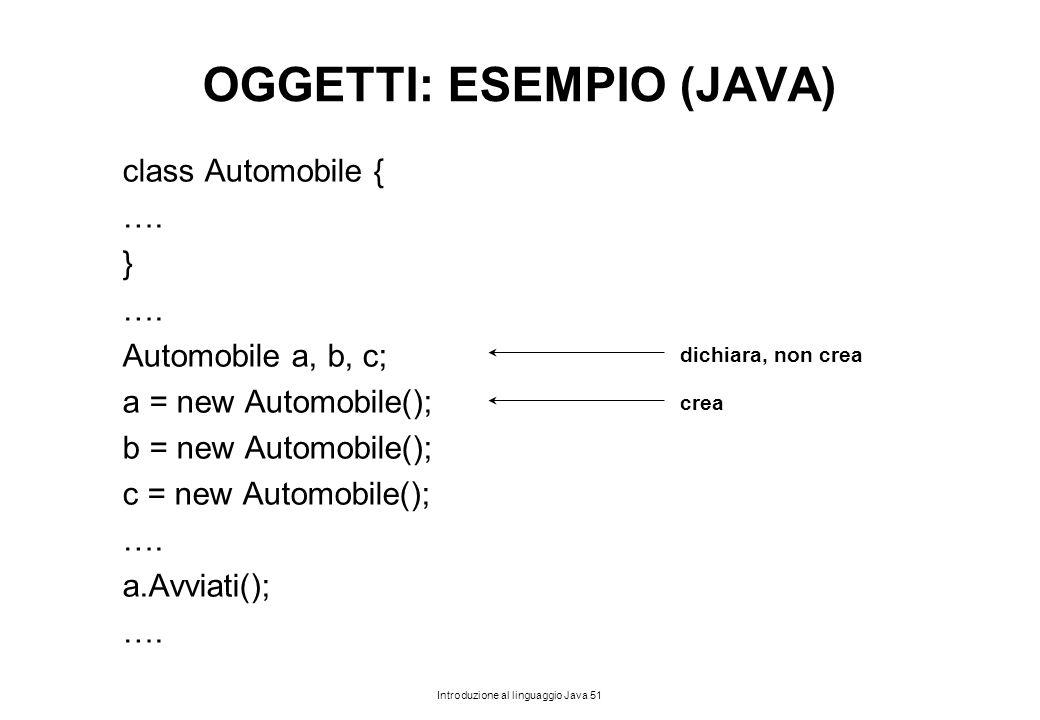 Introduzione al linguaggio Java 51 OGGETTI: ESEMPIO (JAVA) class Automobile { …. } …. Automobile a, b, c; a = new Automobile(); b = new Automobile();