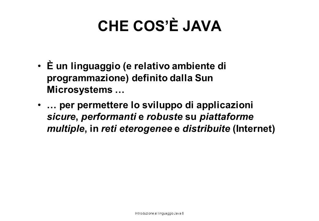 Introduzione al linguaggio Java 6 CHE COS'È JAVA È un linguaggio (e relativo ambiente di programmazione) definito dalla Sun Microsystems … … per perme