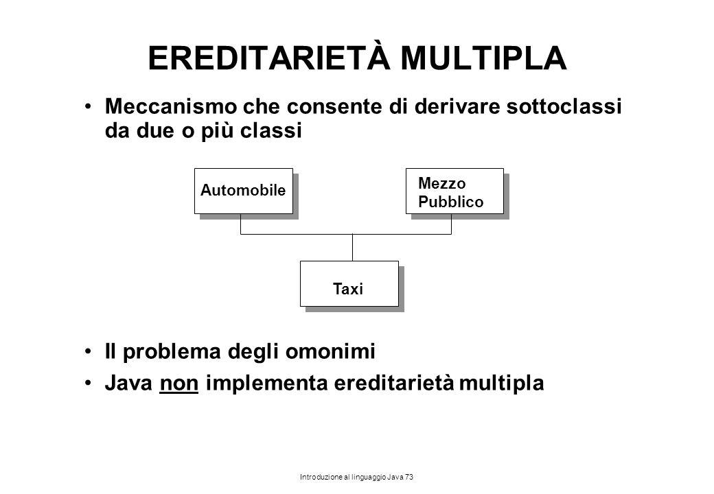 Introduzione al linguaggio Java 73 EREDITARIETÀ MULTIPLA Meccanismo che consente di derivare sottoclassi da due o più classi Il problema degli omonimi