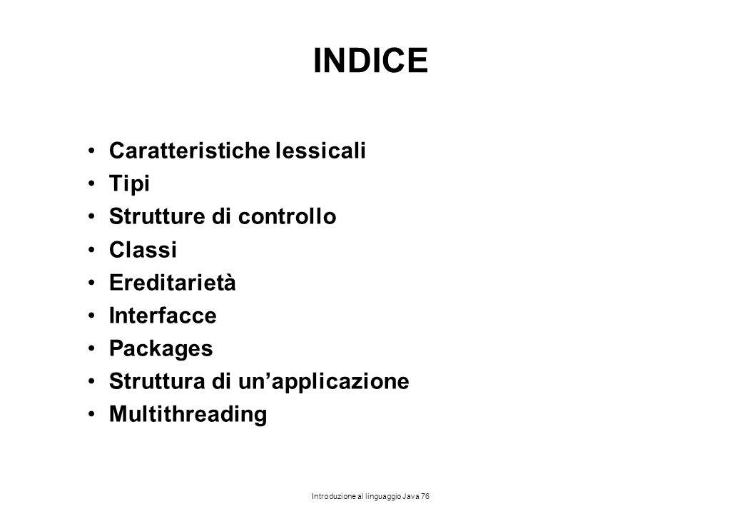 Introduzione al linguaggio Java 76 INDICE Caratteristiche lessicali Tipi Strutture di controllo Classi Ereditarietà Interfacce Packages Struttura di u