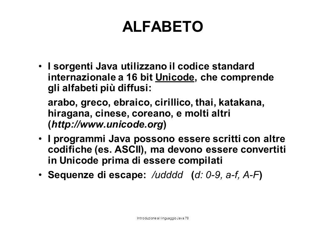 Introduzione al linguaggio Java 78 ALFABETO I sorgenti Java utilizzano il codice standard internazionale a 16 bit Unicode, che comprende gli alfabeti