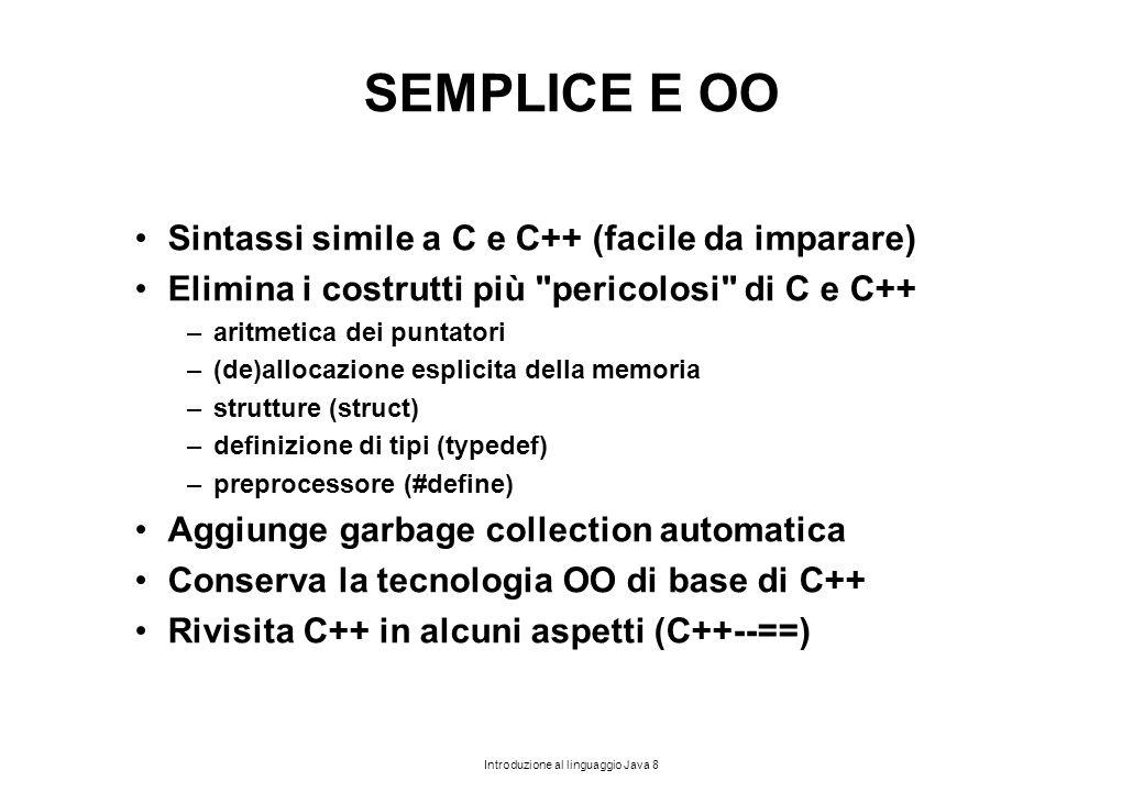 Introduzione al linguaggio Java 8 SEMPLICE E OO Sintassi simile a C e C++ (facile da imparare) Elimina i costrutti più