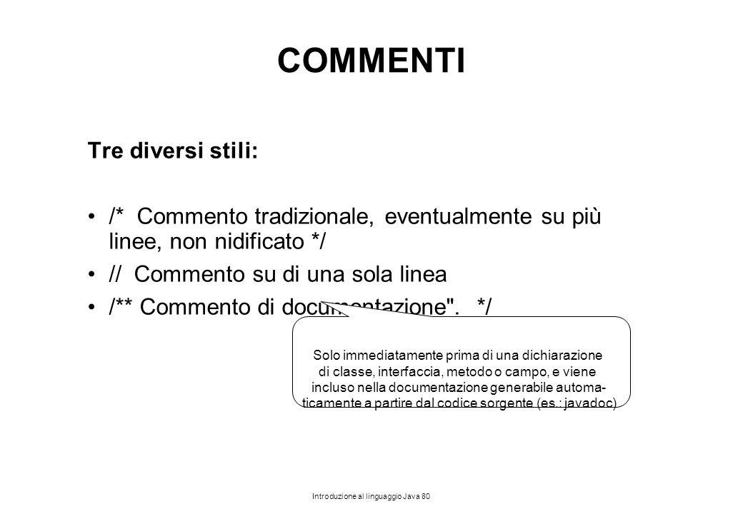 Introduzione al linguaggio Java 80 COMMENTI Tre diversi stili: /* Commento tradizionale, eventualmente su più linee, non nidificato */ // Commento su