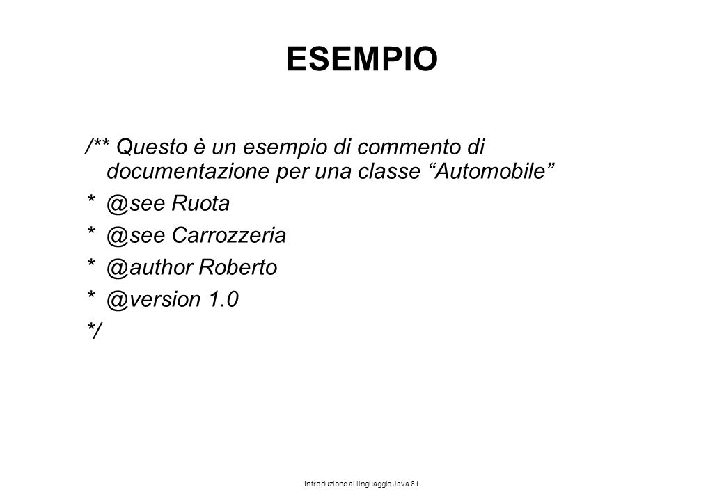 """Introduzione al linguaggio Java 81 ESEMPIO /** Questo è un esempio di commento di documentazione per una classe """"Automobile"""" * @see Ruota * @see Carro"""