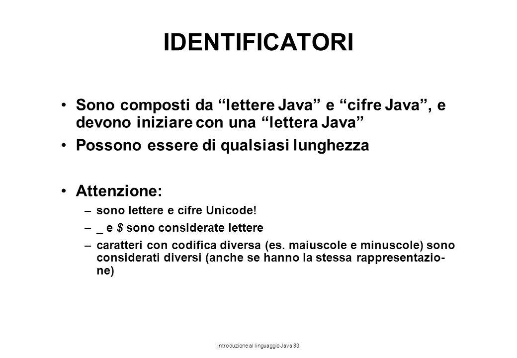 """Introduzione al linguaggio Java 83 IDENTIFICATORI Sono composti da """"lettere Java"""" e """"cifre Java"""", e devono iniziare con una """"lettera Java"""" Possono ess"""