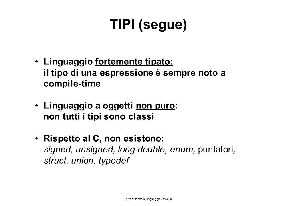 Introduzione al linguaggio Java 88 TIPI (segue) Linguaggio fortemente tipato: il tipo di una espressione è sempre noto a compile-time Linguaggio a ogg