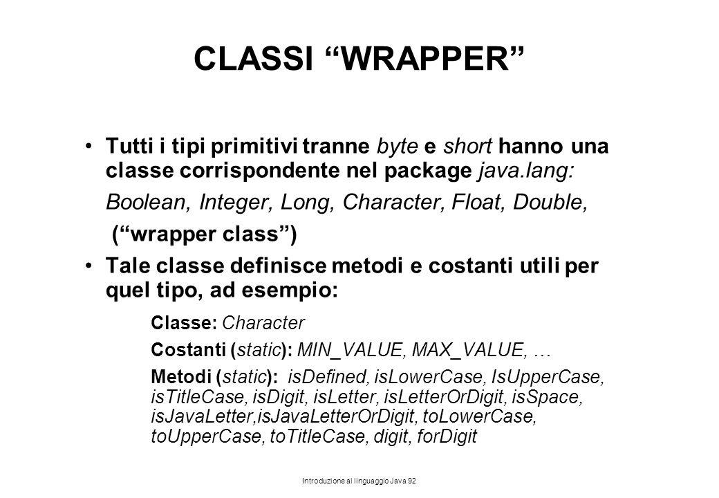 """Introduzione al linguaggio Java 92 CLASSI """"WRAPPER"""" Tutti i tipi primitivi tranne byte e short hanno una classe corrispondente nel package java.lang:"""