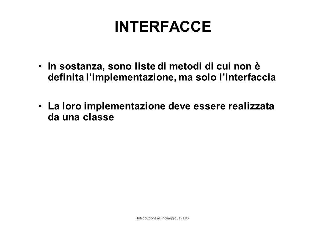 Introduzione al linguaggio Java 93 INTERFACCE In sostanza, sono liste di metodi di cui non è definita l'implementazione, ma solo l'interfaccia La loro