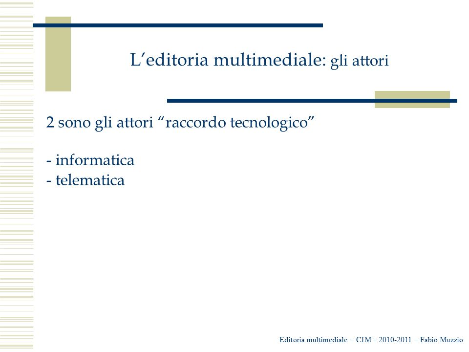 """L'editoria multimediale: gli attori 2 sono gli attori """"raccordo tecnologico"""" - informatica - telematica Editoria multimediale – CIM – 2010-2011 – Fabi"""