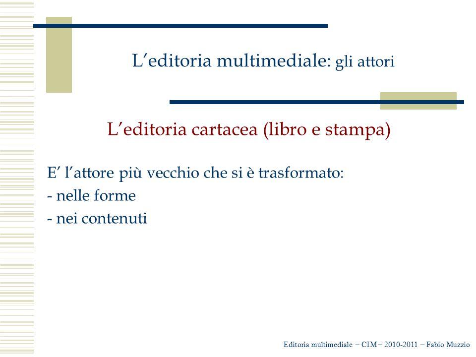L'editoria multimediale: gli attori L'editoria cartacea (libro e stampa) E' l'attore più vecchio che si è trasformato: - nelle forme - nei contenuti E