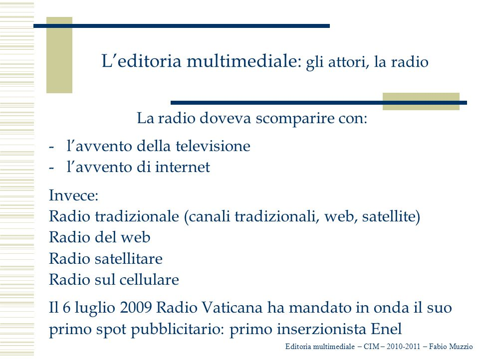 L'editoria multimediale: gli attori, la radio La radio doveva scomparire con: -l'avvento della televisione -l'avvento di internet Invece: Radio tradiz