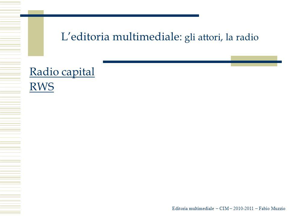 L'editoria multimediale: gli attori, la radio Radio capital RWS Editoria multimediale – CIM – 2010-2011 – Fabio Muzzio
