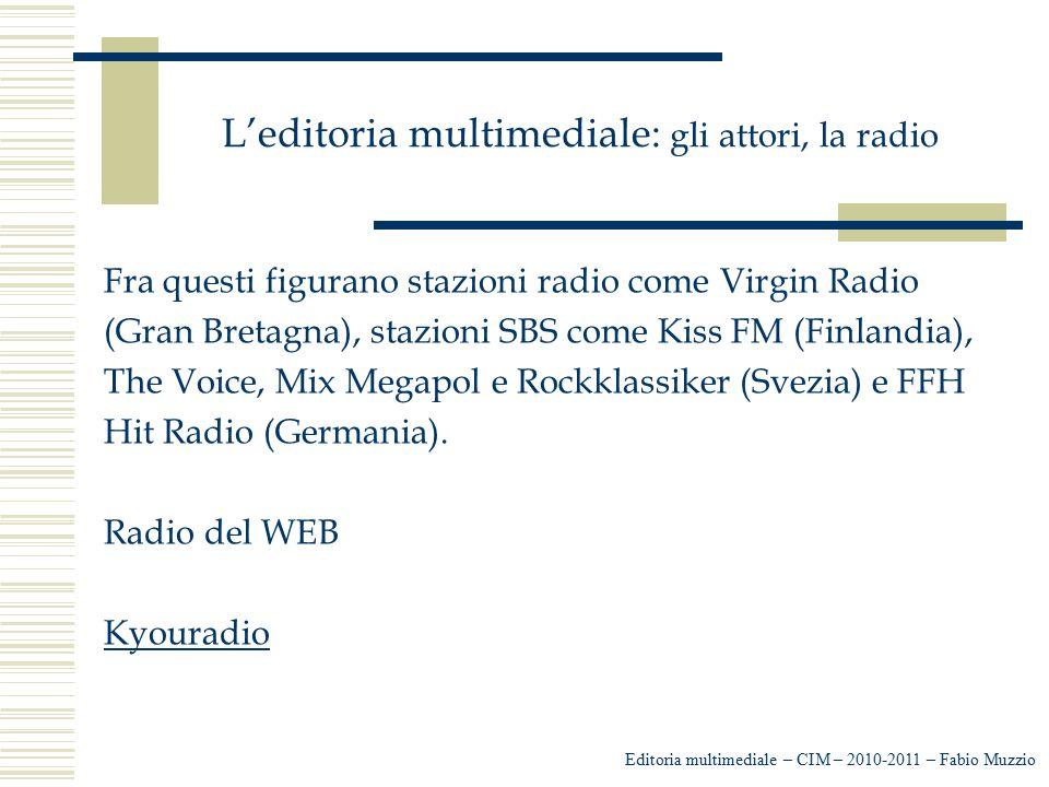 L'editoria multimediale: gli attori, la radio Fra questi figurano stazioni radio come Virgin Radio (Gran Bretagna), stazioni SBS come Kiss FM (Finland