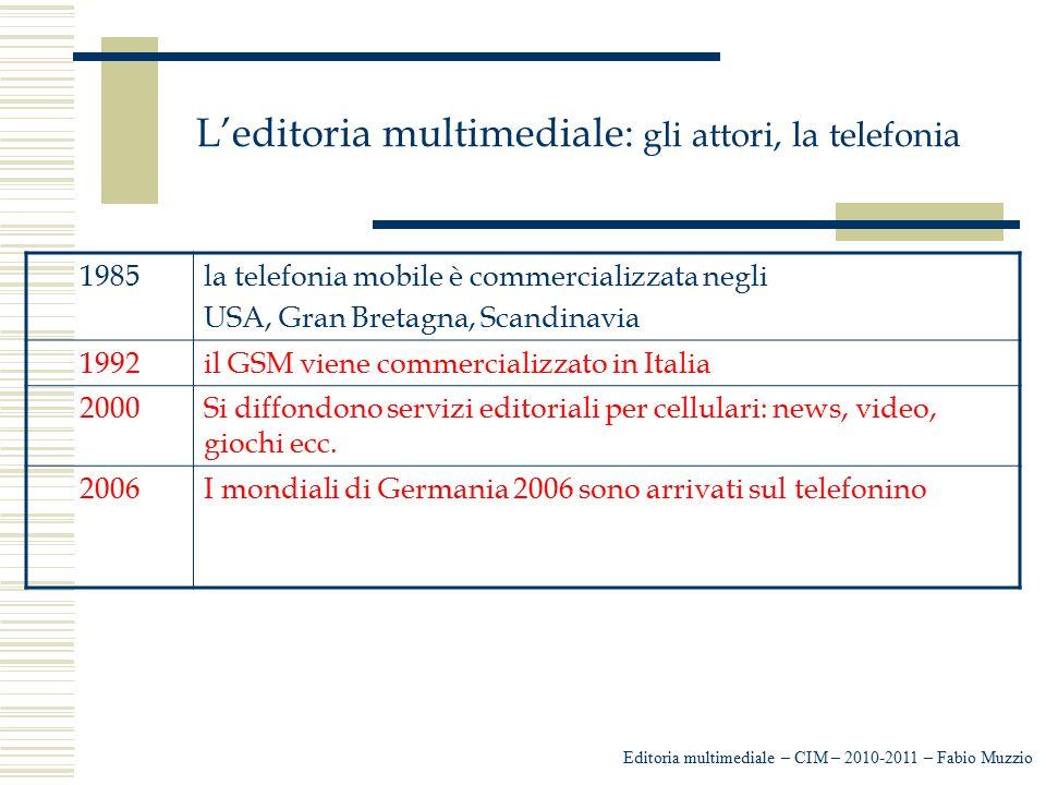 L'editoria multimediale: gli attori, la telefonia Editoria multimediale – CIM – 2010-2011 – Fabio Muzzio 1985la telefonia mobile è commercializzata ne