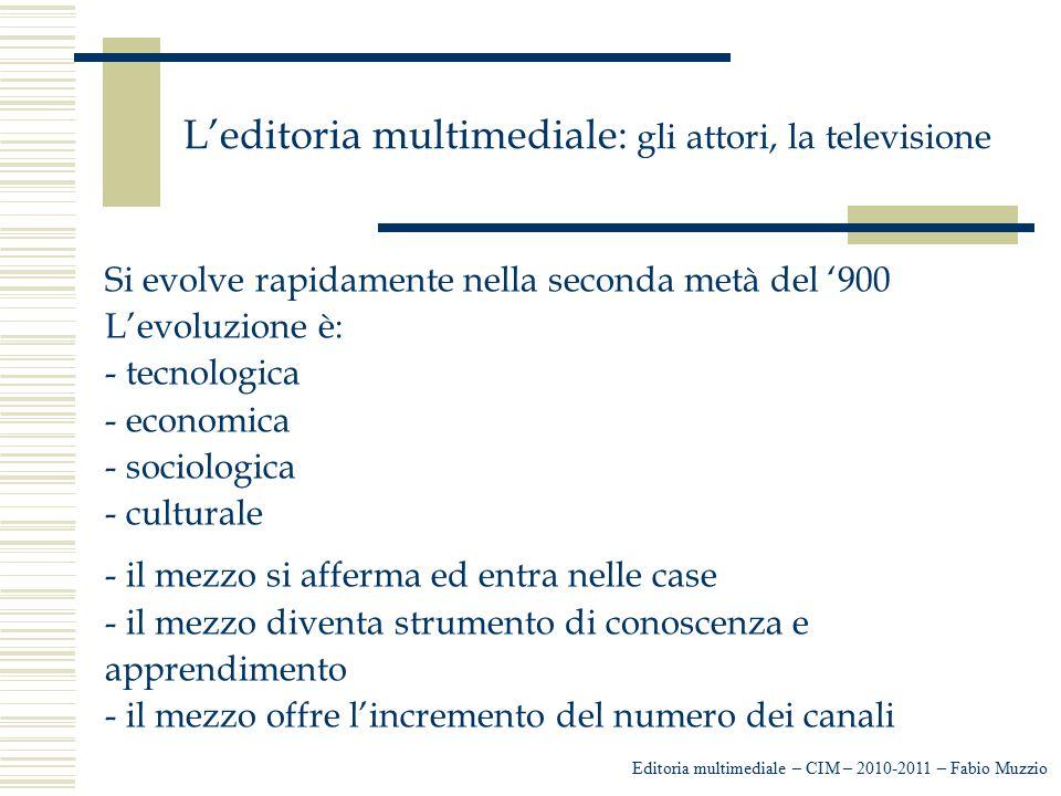 L'editoria multimediale: gli attori, la televisione Si evolve rapidamente nella seconda metà del '900 L'evoluzione è: - tecnologica - economica - soci