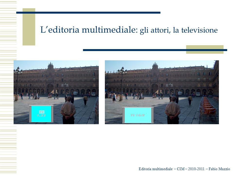 L'editoria multimediale: gli attori, la televisione Editoria multimediale – CIM – 2010-2011 – Fabio Muzzio