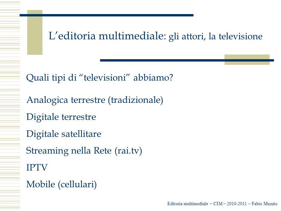 """L'editoria multimediale: gli attori, la televisione Editoria multimediale – CIM – 2010-2011 – Fabio Muzzio Quali tipi di """"televisioni"""" abbiamo? Analog"""