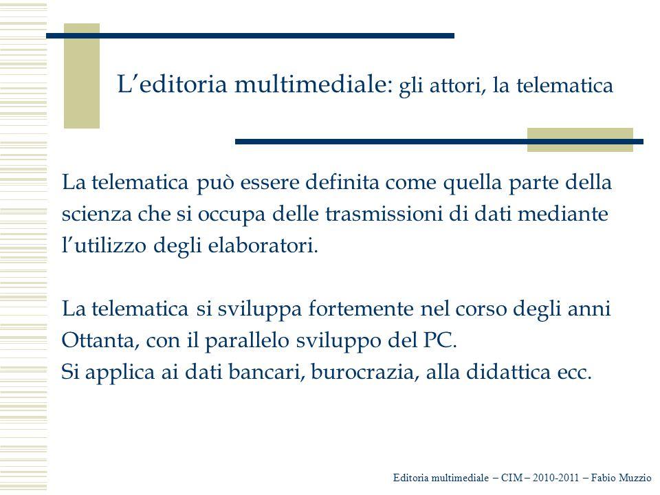 L'editoria multimediale: gli attori, la telematica Editoria multimediale – CIM – 2010-2011 – Fabio Muzzio La telematica può essere definita come quell
