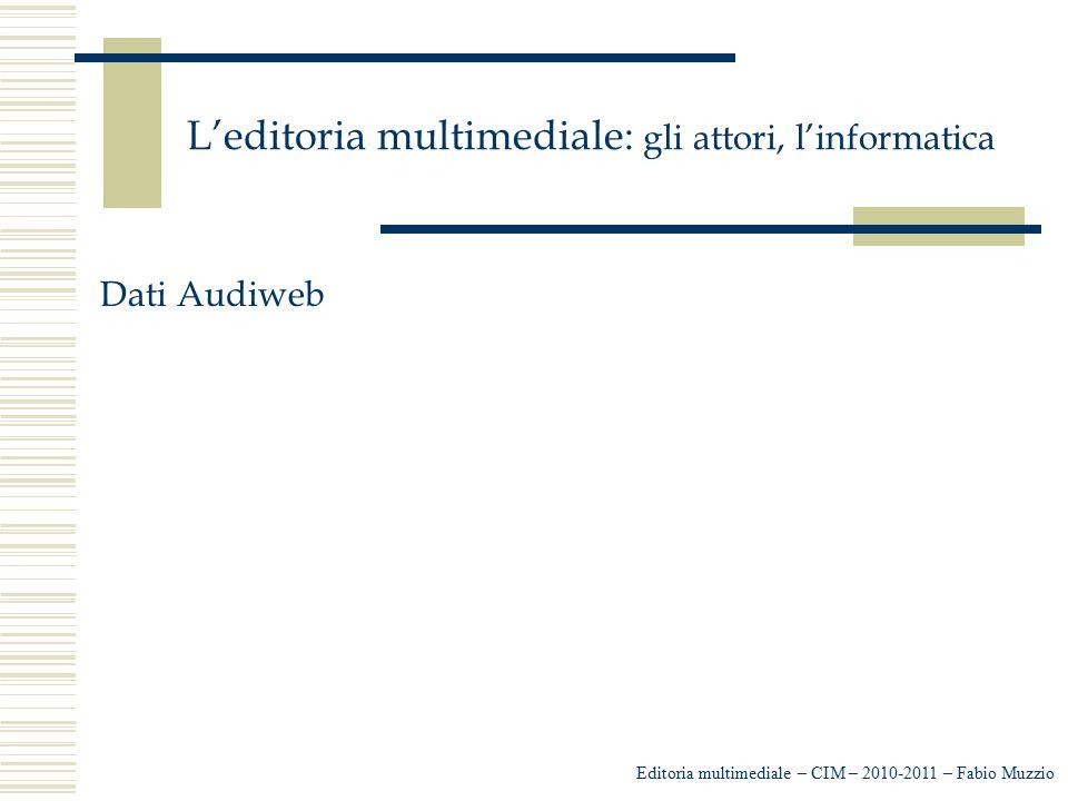 L'editoria multimediale: gli attori, l'informatica Editoria multimediale – CIM – 2010-2011 – Fabio Muzzio Dati Audiweb