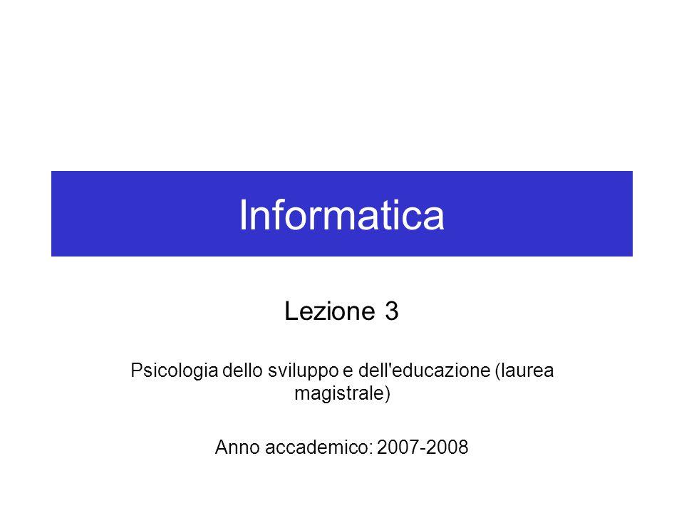 Informatica Lezione 3 Psicologia dello sviluppo e dell educazione (laurea magistrale) Anno accademico: 2007-2008