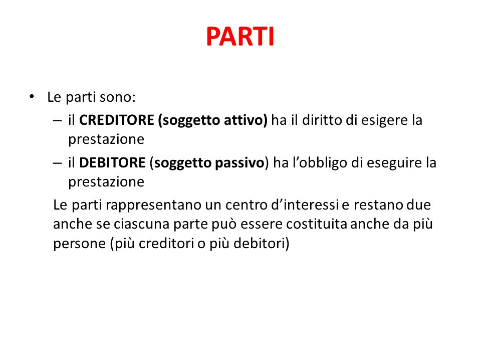PARTI Le parti sono: – il CREDITORE (soggetto attivo) ha il diritto di esigere la prestazione – il DEBITORE (soggetto passivo) ha l'obbligo di eseguir