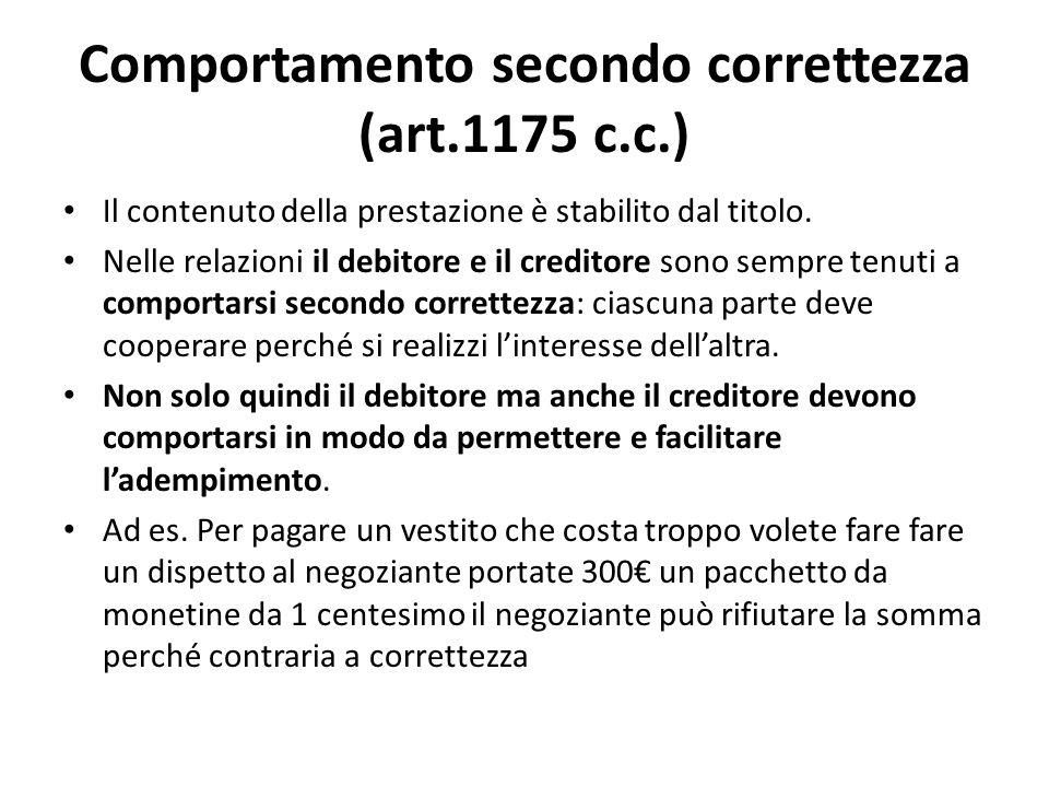 Comportamento secondo correttezza (art.1175 c.c.) Il contenuto della prestazione è stabilito dal titolo. Nelle relazioni il debitore e il creditore so