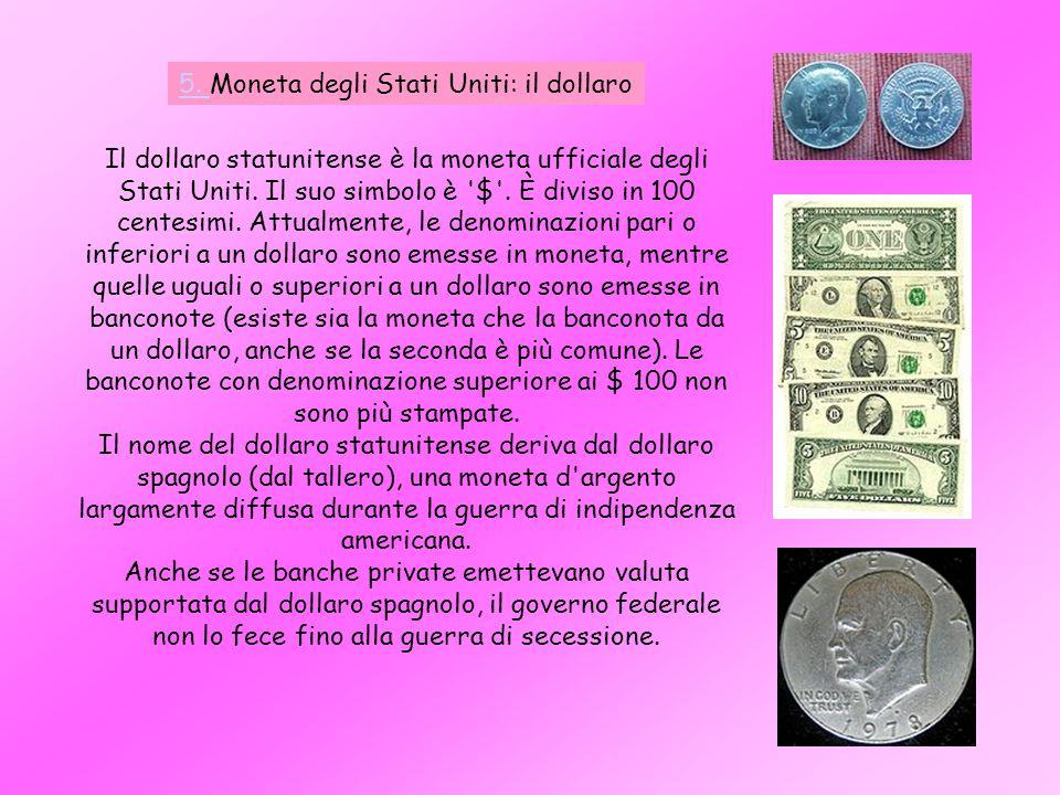 5. 5. Moneta degli Stati Uniti: il dollaro Il dollaro statunitense è la moneta ufficiale degli Stati Uniti. Il suo simbolo è '$'. È diviso in 100 cent