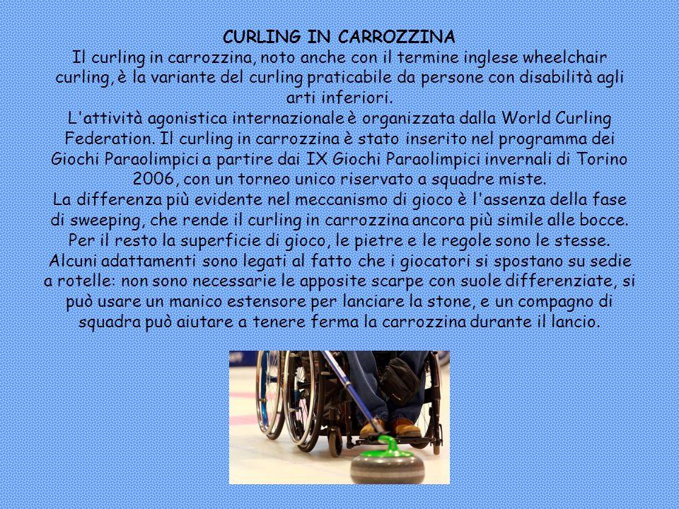 CURLING IN CARROZZINA Il curling in carrozzina, noto anche con il termine inglese wheelchair curling, è la variante del curling praticabile da persone con disabilità agli arti inferiori.