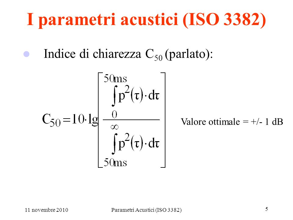 11 novembre 2010Parametri Acustici (ISO 3382) 5 I parametri acustici (ISO 3382) Indice di chiarezza C 80 (musica sinfonica): Indice di chiarezza C 50 (parlato): Valore ottimale = +/- 1 dB