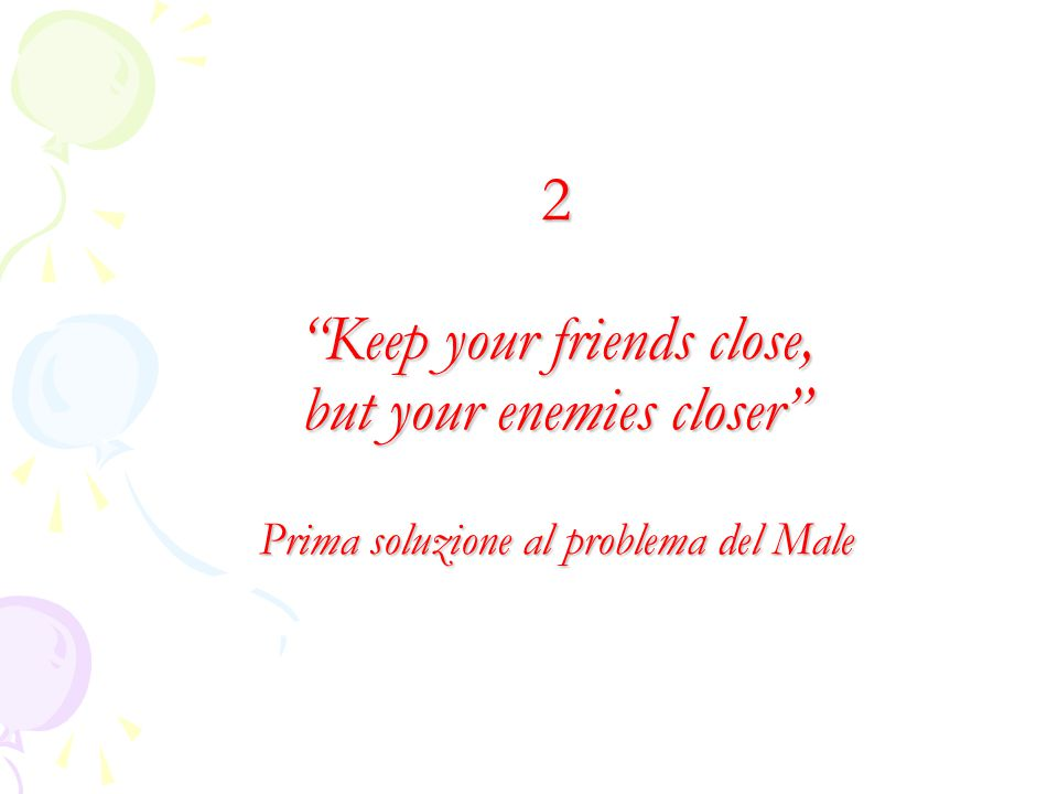"2 ""Keep your friends close, but your enemies closer"" Prima soluzione al problema del Male"