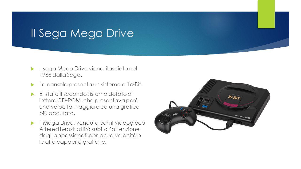 Il Sega Mega Drive  Il sega Mega Drive viene rilasciato nel 1988 dalla Sega.  La console presenta un sistema a 16-Bit.  E' stato il secondo sistema