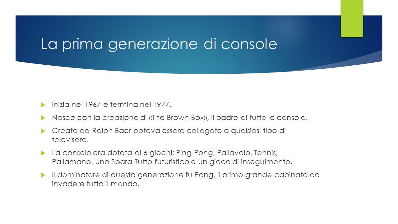 La prima generazione di console  Inizia nel 1967 e termina nel 1977.  Nasce con la creazione di «The Brown Box», il padre di tutte le console.  Cre