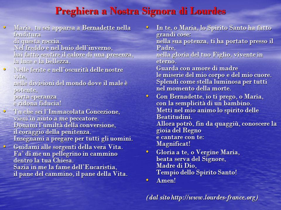 Preghiera a Nostra Signora di Lourdes Maria, tu sei apparsa a Bernadette nella fenditura di questa roccia. Nel freddo e nel buio dell'inverno, hai fat