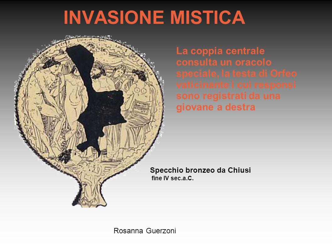 Rosanna Guerzoni INVASIONE MISTICA Specchio bronzeo da Chiusi fine IV sec.a.C. La coppia centrale consulta un oracolo speciale, la testa di Orfeo vati
