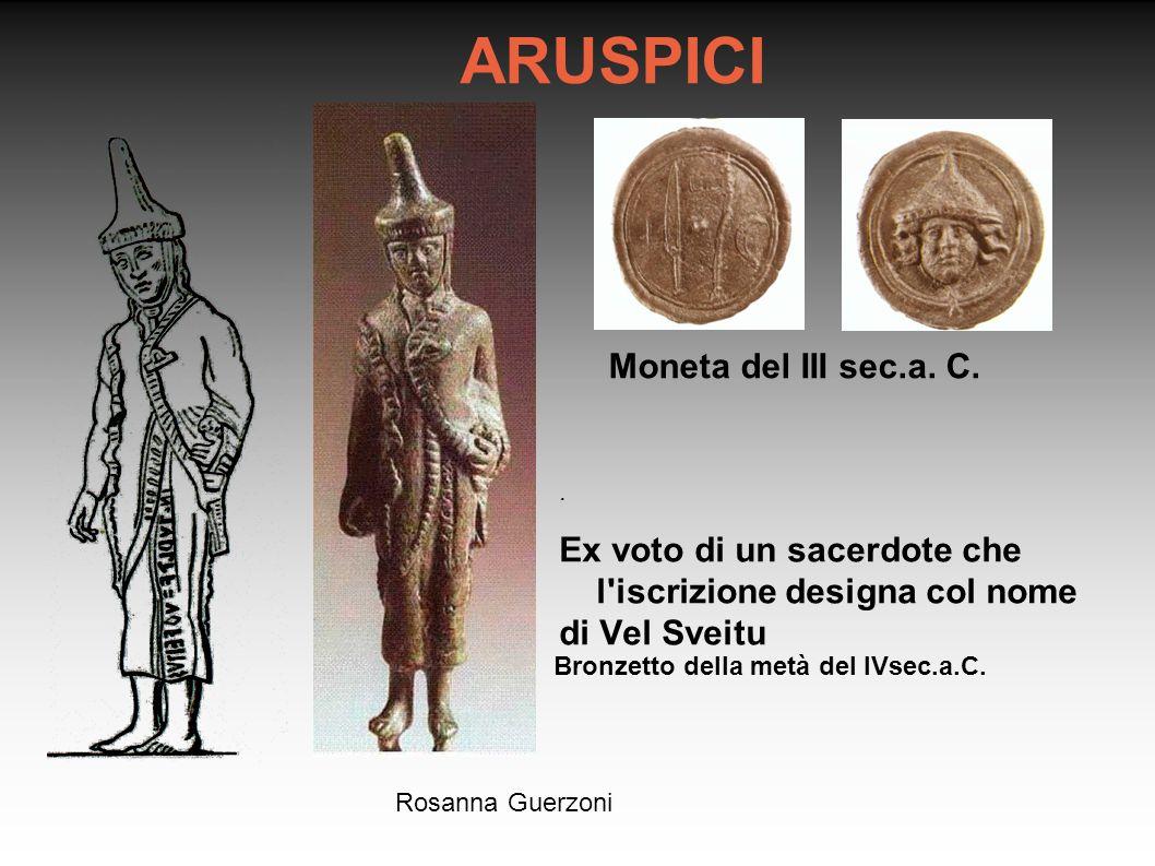 Rosanna Guerzoni ARUSPICI. Ex voto di un sacerdote che l'iscrizione designa col nome di Vel Sveitu Bronzetto della metà del IVsec.a.C. Moneta del III